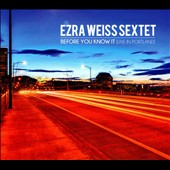 Ezra Weiss Sextet: Before You Know It: Live in Portland [Digipak]